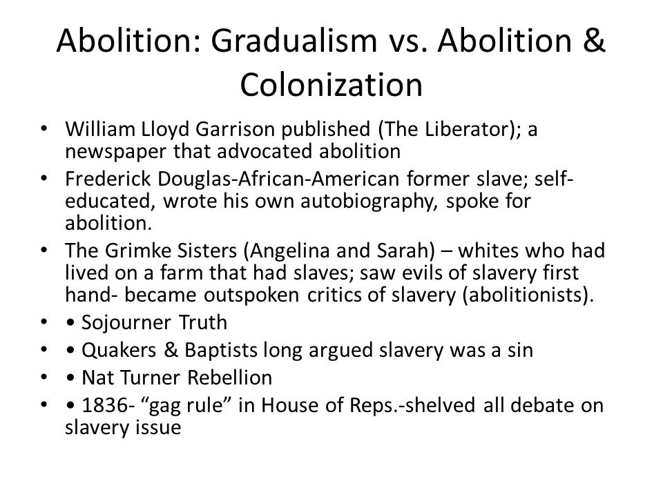 Abolition: Gradualism vs. Abolition & Colonization William Lloyd Garrison published (The Liberator); a newspaper that advocated abolition Frederick Do