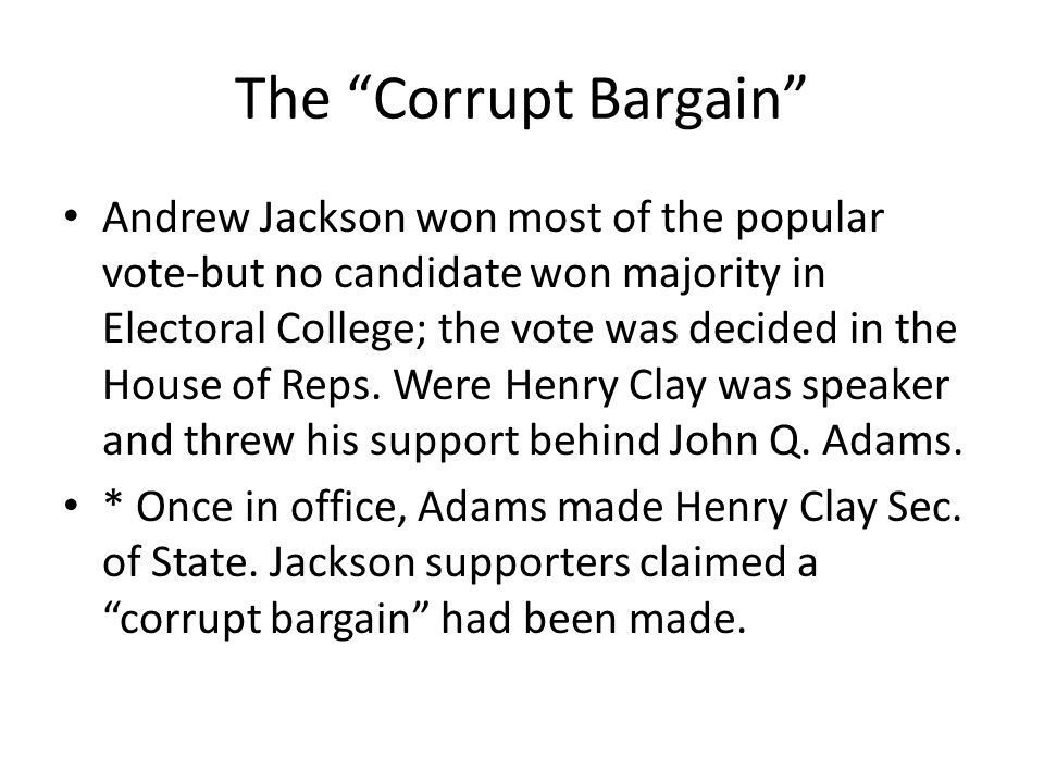 "The ""Corrupt Bargain"" Andrew Jackson won most of the popular vote-but no candidate won majority in Electoral College; the vote was decided in the Hous"