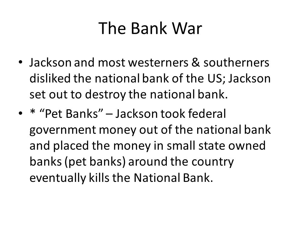 "The Bank War Jackson and most westerners & southerners disliked the national bank of the US; Jackson set out to destroy the national bank. * ""Pet Bank"