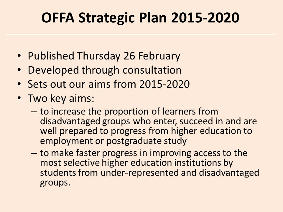 OFFA Strategic Plan 2015-2020 Published Thursday 26 February Developed through consultation Sets out our aims from 2015-2020 Two key aims: – to increase the proportion of learners from disadvantaged groups who enter, succeed in and are well prepared to progress from higher education to employment or postgraduate study – to make faster progress in improving access to the most selective higher education institutions by students from under-represented and disadvantaged groups.