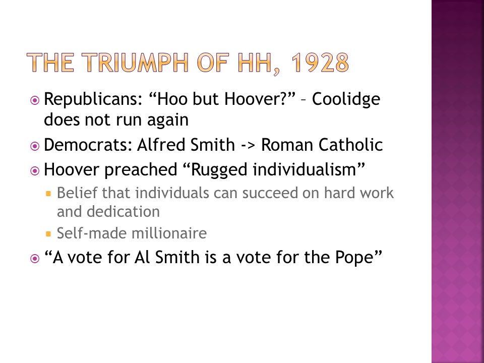  Republicans: Hoo but Hoover – Coolidge does not run again  Democrats: Alfred Smith -> Roman Catholic  Hoover preached Rugged individualism  Belief that individuals can succeed on hard work and dedication  Self-made millionaire  A vote for Al Smith is a vote for the Pope