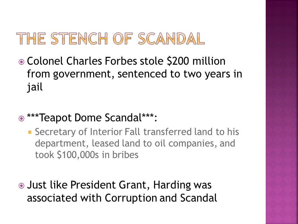  Colonel Charles Forbes stole $200 million from government, sentenced to two years in jail  ***Teapot Dome Scandal***:  Secretary of Interior Fall transferred land to his department, leased land to oil companies, and took $100,000s in bribes  Just like President Grant, Harding was associated with Corruption and Scandal