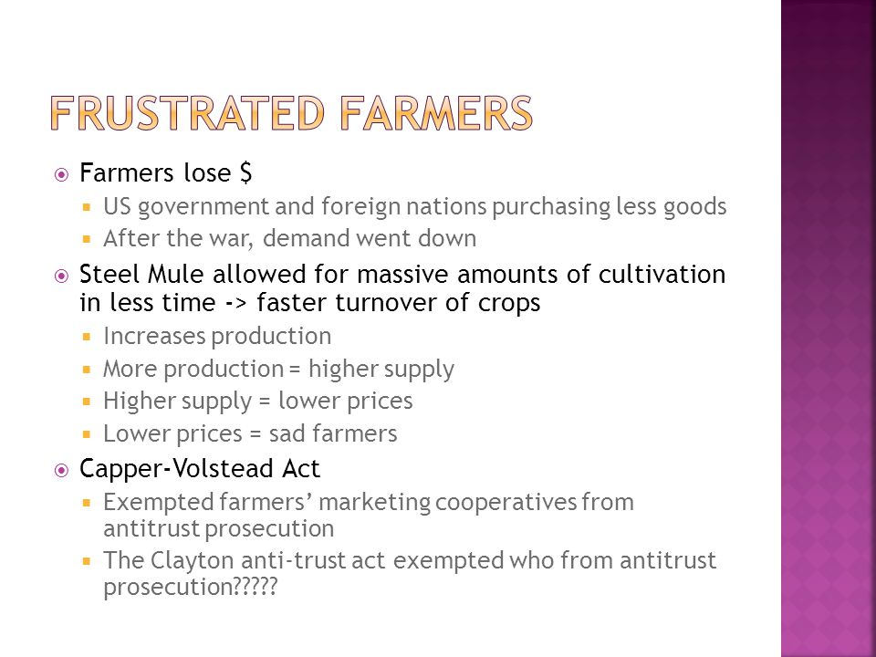  Farmers lose $  US government and foreign nations purchasing less goods  After the war, demand went down  Steel Mule allowed for massive amounts of cultivation in less time -> faster turnover of crops  Increases production  More production = higher supply  Higher supply = lower prices  Lower prices = sad farmers  Capper-Volstead Act  Exempted farmers' marketing cooperatives from antitrust prosecution  The Clayton anti-trust act exempted who from antitrust prosecution