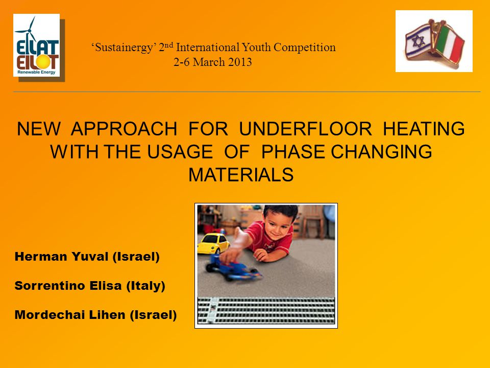 NEW APPROACH FOR UNDERFLOOR HEATING WITH THE USAGE OF PHASE CHANGING MATERIALS Herman Yuval (Israel) Sorrentino Elisa (Italy) Mordechai Lihen (Israel ) 'Sustainergy' 2 nd International Youth Competition 2-6 March 2013