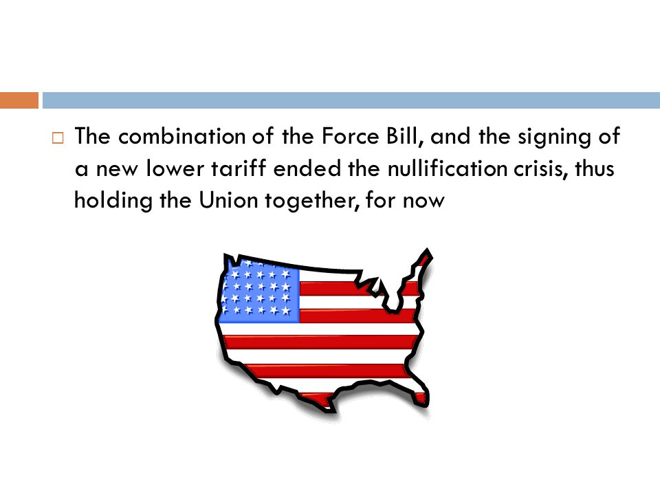  The combination of the Force Bill, and the signing of a new lower tariff ended the nullification crisis, thus holding the Union together, for now