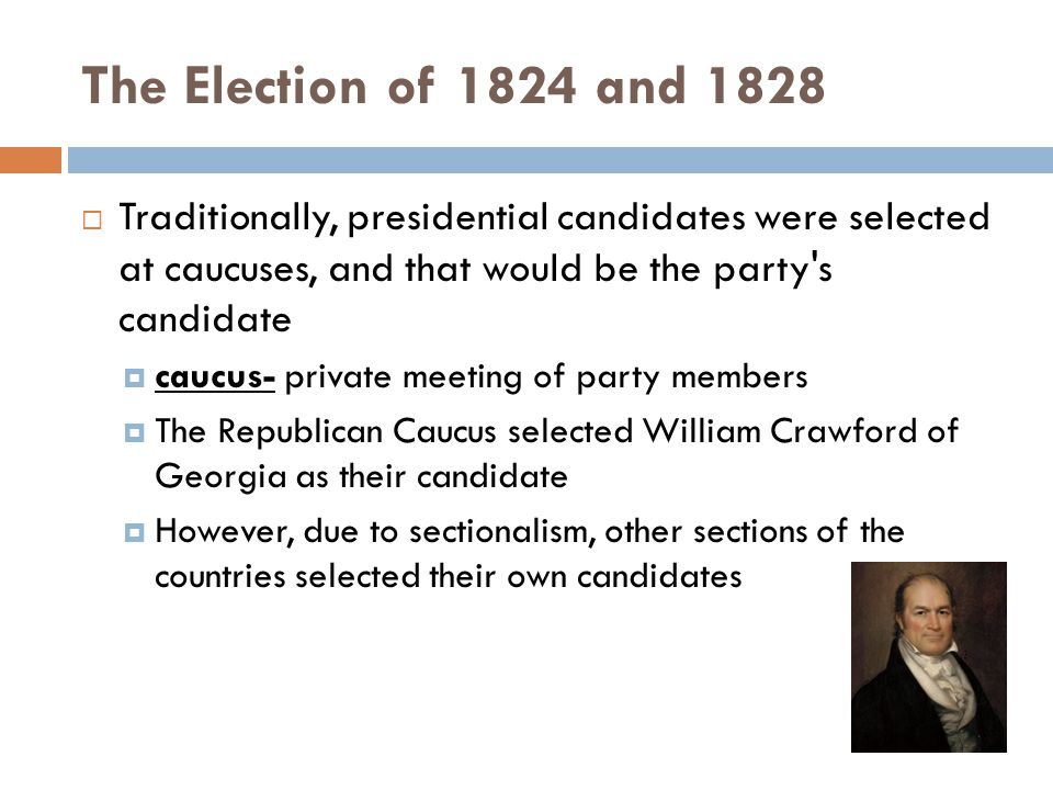 The Election of 1824 and 1828  Traditionally, presidential candidates were selected at caucuses, and that would be the party's candidate  caucus- pr