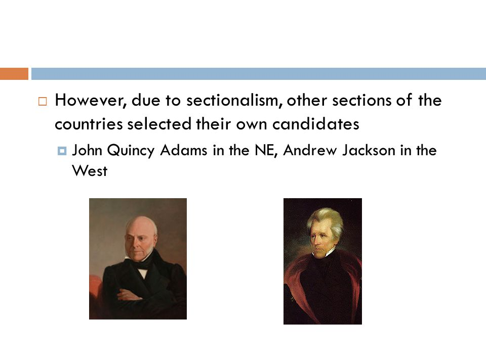  However, due to sectionalism, other sections of the countries selected their own candidates  John Quincy Adams in the NE, Andrew Jackson in the Wes