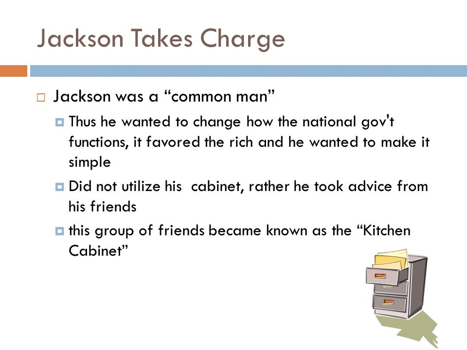 "Jackson Takes Charge  Jackson was a ""common man""  Thus he wanted to change how the national gov't functions, it favored the rich and he wanted to ma"