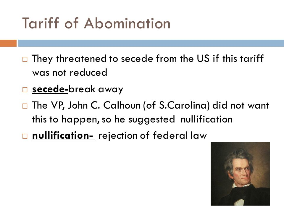 Tariff of Abomination  They threatened to secede from the US if this tariff was not reduced  secede-break away  The VP, John C. Calhoun (of S.Carol