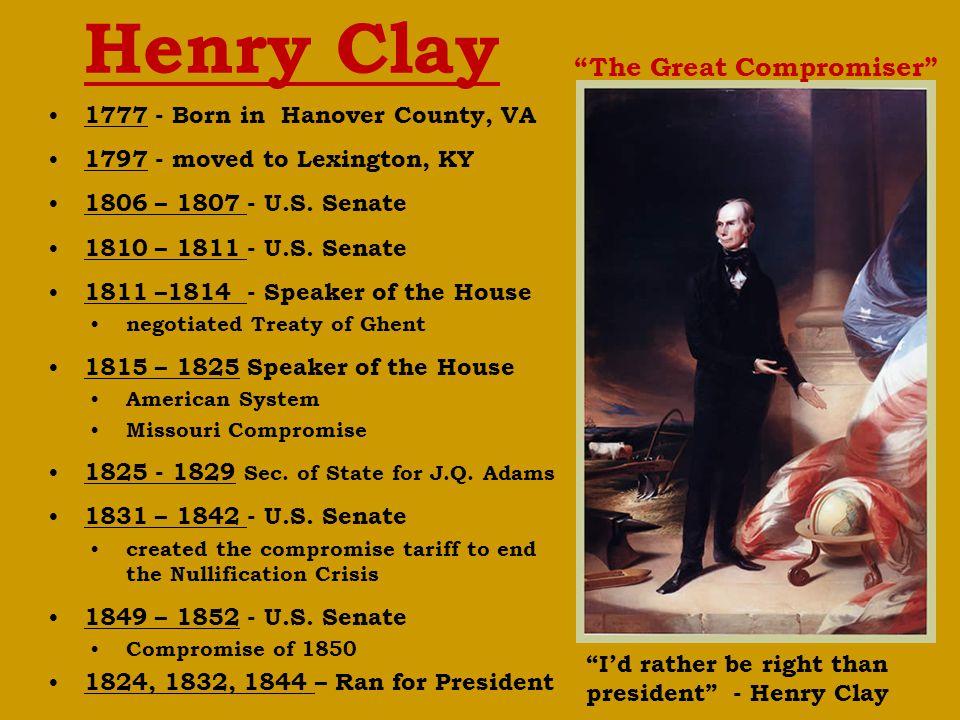 Henry Clay 1777 - Born in Hanover County, VA 1797 - moved to Lexington, KY 1806 – 1807 - U.S.