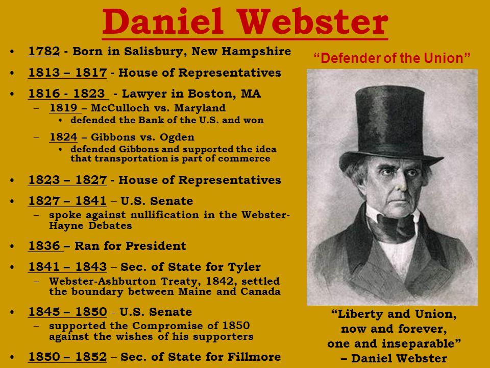 Daniel Webster 1782 - Born in Salisbury, New Hampshire 1813 – 1817 - House of Representatives 1816 - 1823 - Lawyer in Boston, MA – 1819 – McCulloch vs.