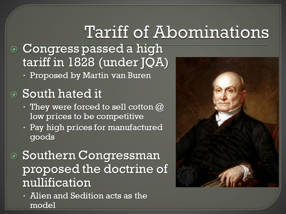  Congress passed a high tariff in 1828 (under JQA) Proposed by Martin van Buren Proposed by Martin van Buren  South hated it They were forced to sell cotton @ low prices to be competitive They were forced to sell cotton @ low prices to be competitive Pay high prices for manufactured goods Pay high prices for manufactured goods  Southern Congressman proposed the doctrine of nullification Alien and Sedition acts as the model Alien and Sedition acts as the model