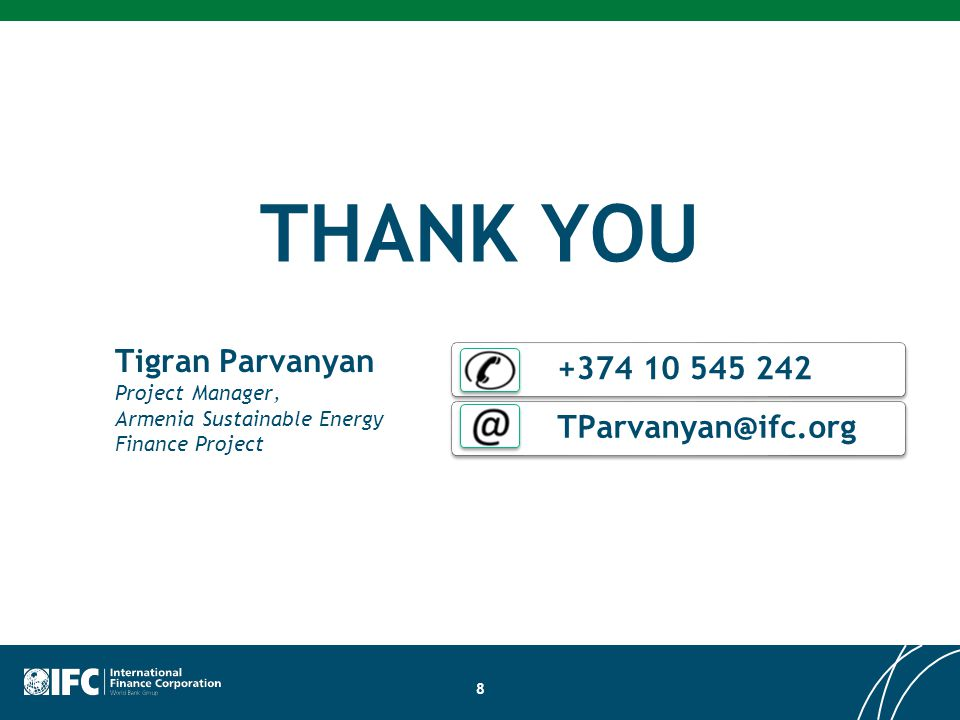 THANK YOU 8 Tigran Parvanyan Project Manager, Armenia Sustainable Energy Finance Project +374 10 545 242 TParvanyan@ifc.org