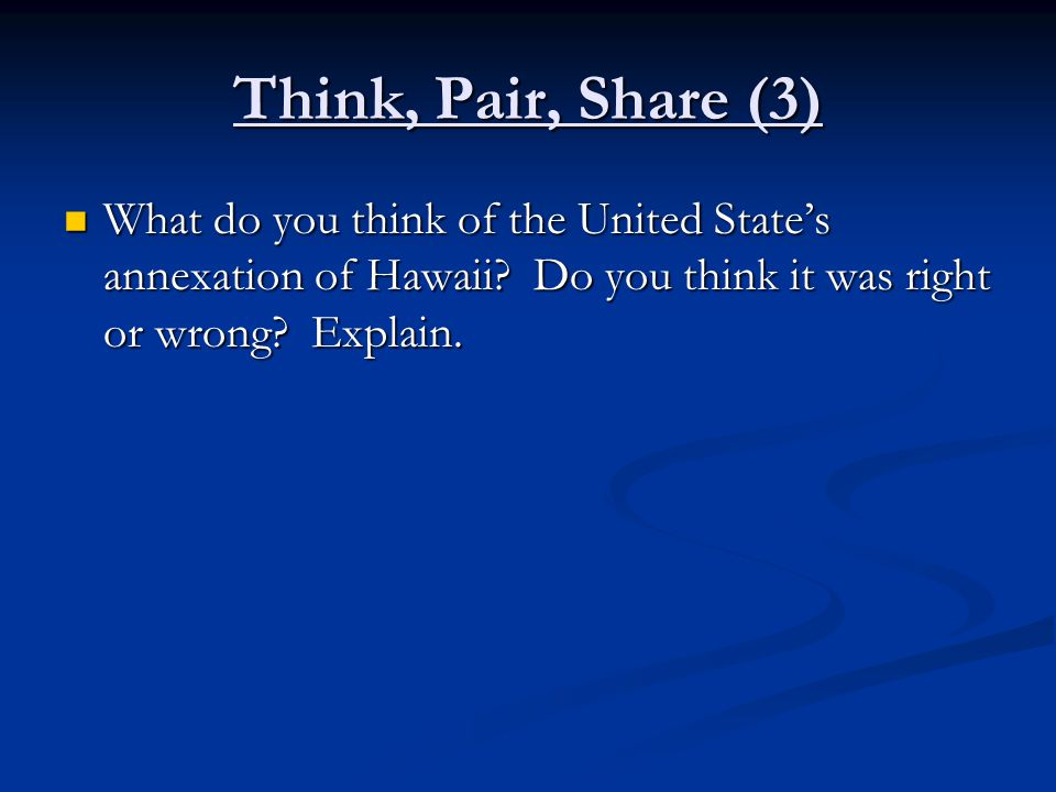 Think, Pair, Share (3) What do you think of the United State's annexation of Hawaii.