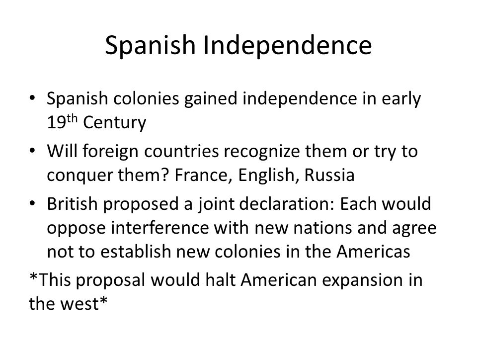 Spanish Independence Spanish colonies gained independence in early 19 th Century Will foreign countries recognize them or try to conquer them.