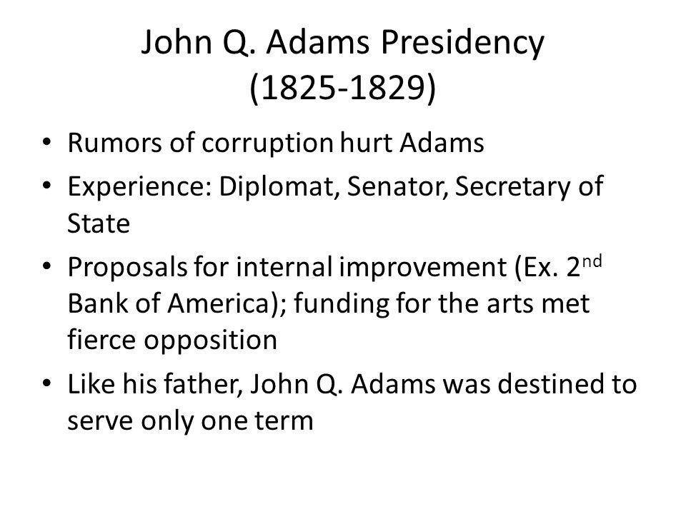 John Q. Adams Presidency (1825-1829) Rumors of corruption hurt Adams Experience: Diplomat, Senator, Secretary of State Proposals for internal improvem