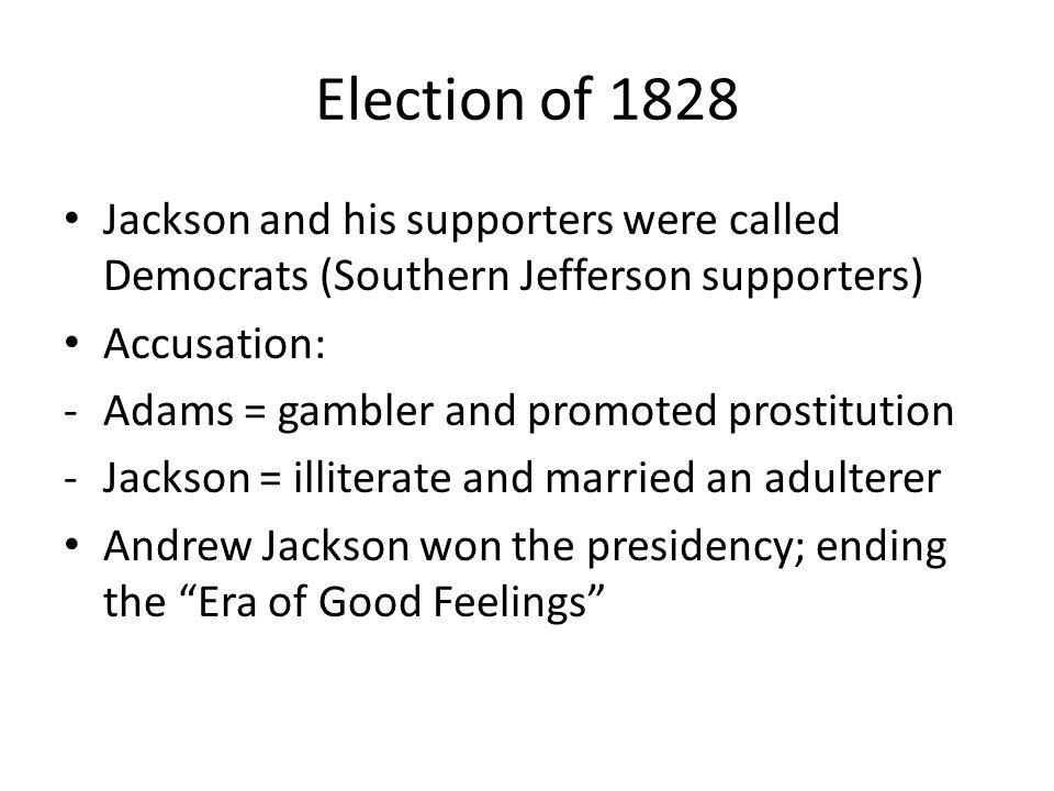 Election of 1828 Jackson and his supporters were called Democrats (Southern Jefferson supporters) Accusation: -Adams = gambler and promoted prostitution -Jackson = illiterate and married an adulterer Andrew Jackson won the presidency; ending the Era of Good Feelings