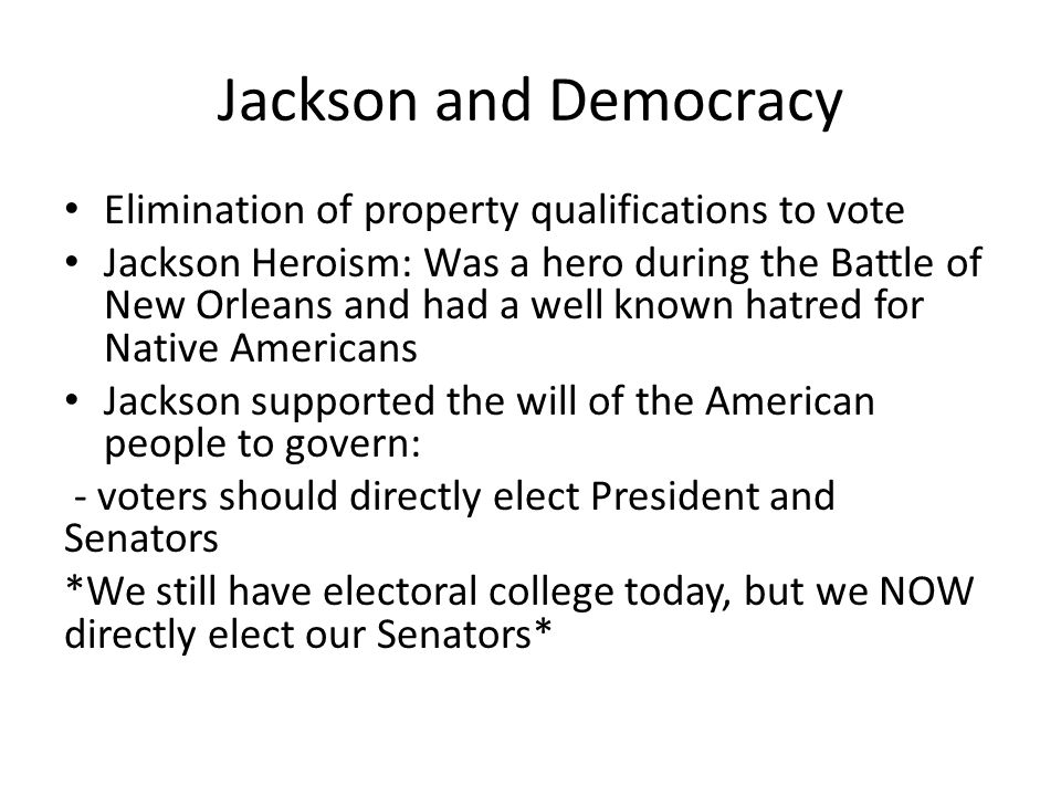 Jackson and Democracy Elimination of property qualifications to vote Jackson Heroism: Was a hero during the Battle of New Orleans and had a well known hatred for Native Americans Jackson supported the will of the American people to govern: - voters should directly elect President and Senators *We still have electoral college today, but we NOW directly elect our Senators*