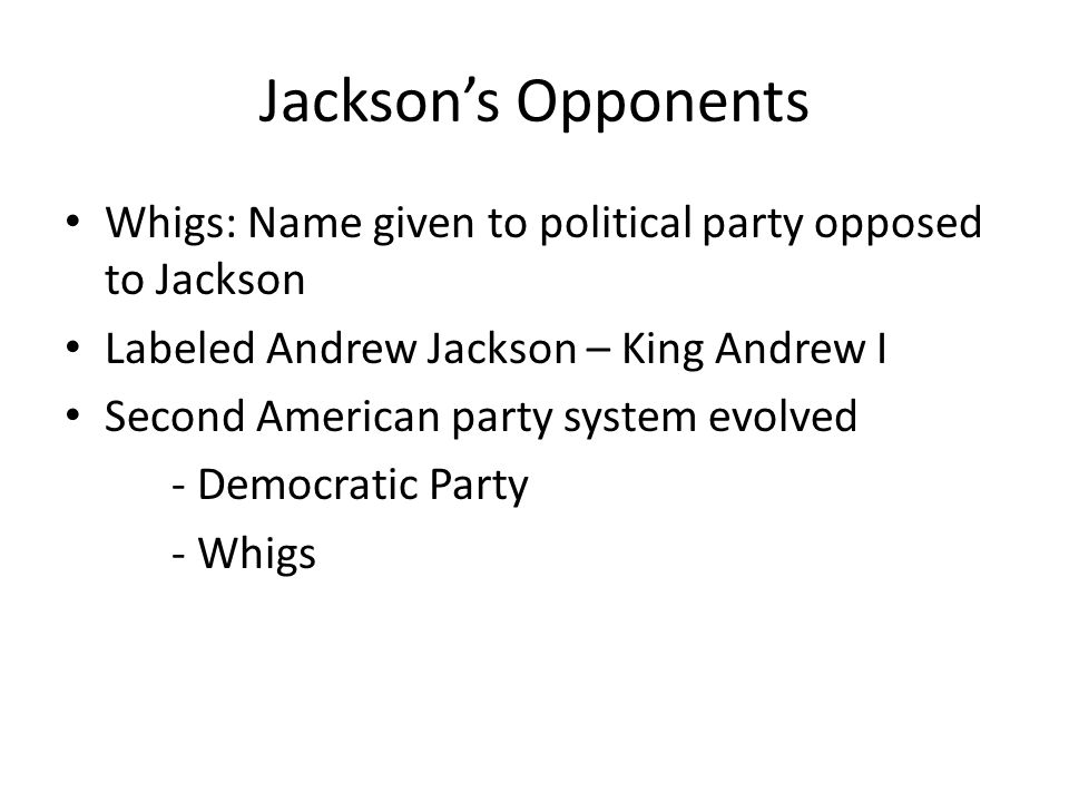 Jackson's Opponents Whigs: Name given to political party opposed to Jackson Labeled Andrew Jackson – King Andrew I Second American party system evolved - Democratic Party - Whigs