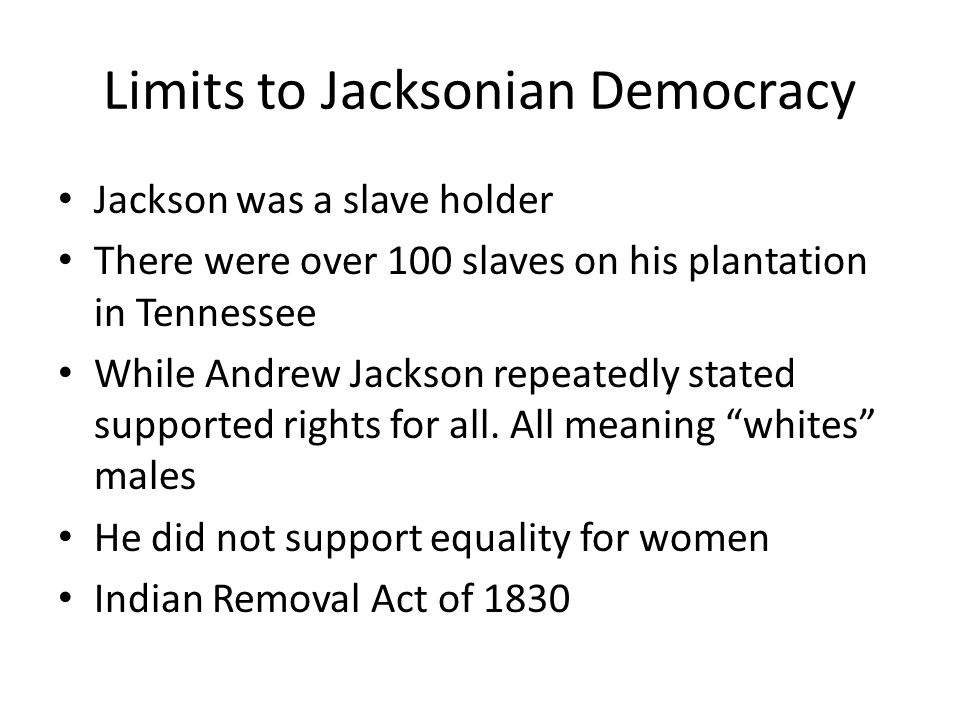 Limits to Jacksonian Democracy Jackson was a slave holder There were over 100 slaves on his plantation in Tennessee While Andrew Jackson repeatedly stated supported rights for all.