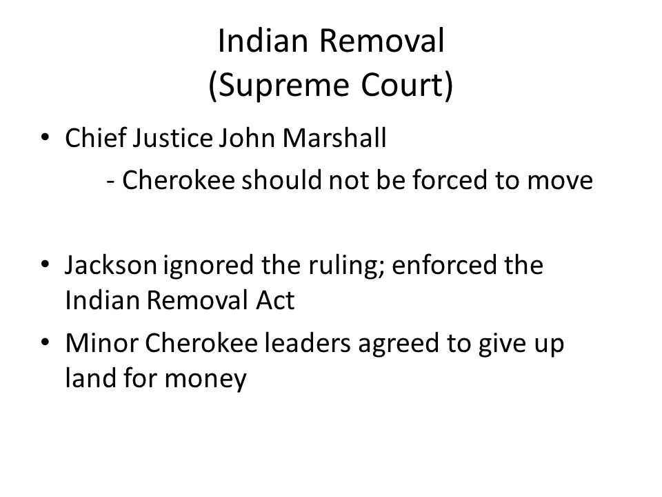 Indian Removal (Supreme Court) Chief Justice John Marshall - Cherokee should not be forced to move Jackson ignored the ruling; enforced the Indian Removal Act Minor Cherokee leaders agreed to give up land for money