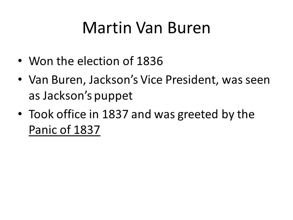 Martin Van Buren Won the election of 1836 Van Buren, Jackson's Vice President, was seen as Jackson's puppet Took office in 1837 and was greeted by the Panic of 1837
