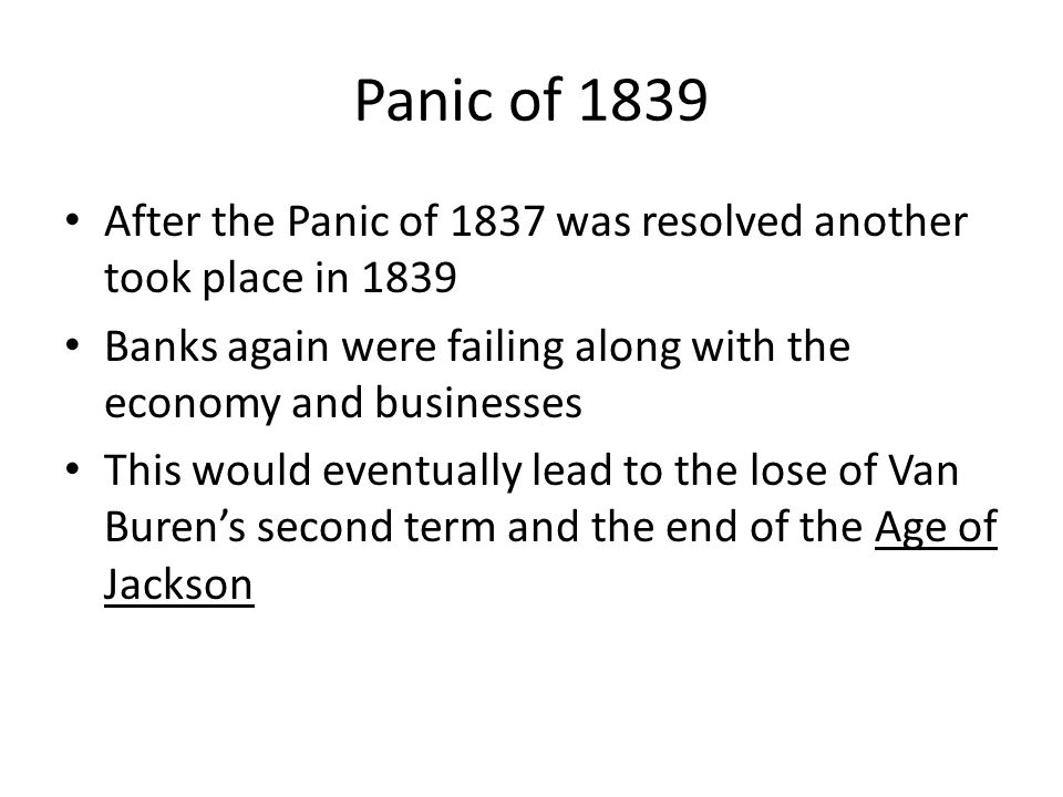 Panic of 1839 After the Panic of 1837 was resolved another took place in 1839 Banks again were failing along with the economy and businesses This would eventually lead to the lose of Van Buren's second term and the end of the Age of Jackson