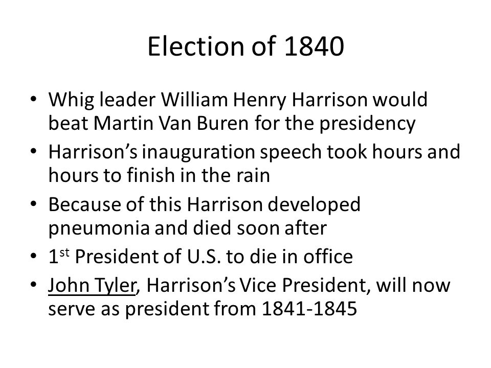 Election of 1840 Whig leader William Henry Harrison would beat Martin Van Buren for the presidency Harrison's inauguration speech took hours and hours to finish in the rain Because of this Harrison developed pneumonia and died soon after 1 st President of U.S.