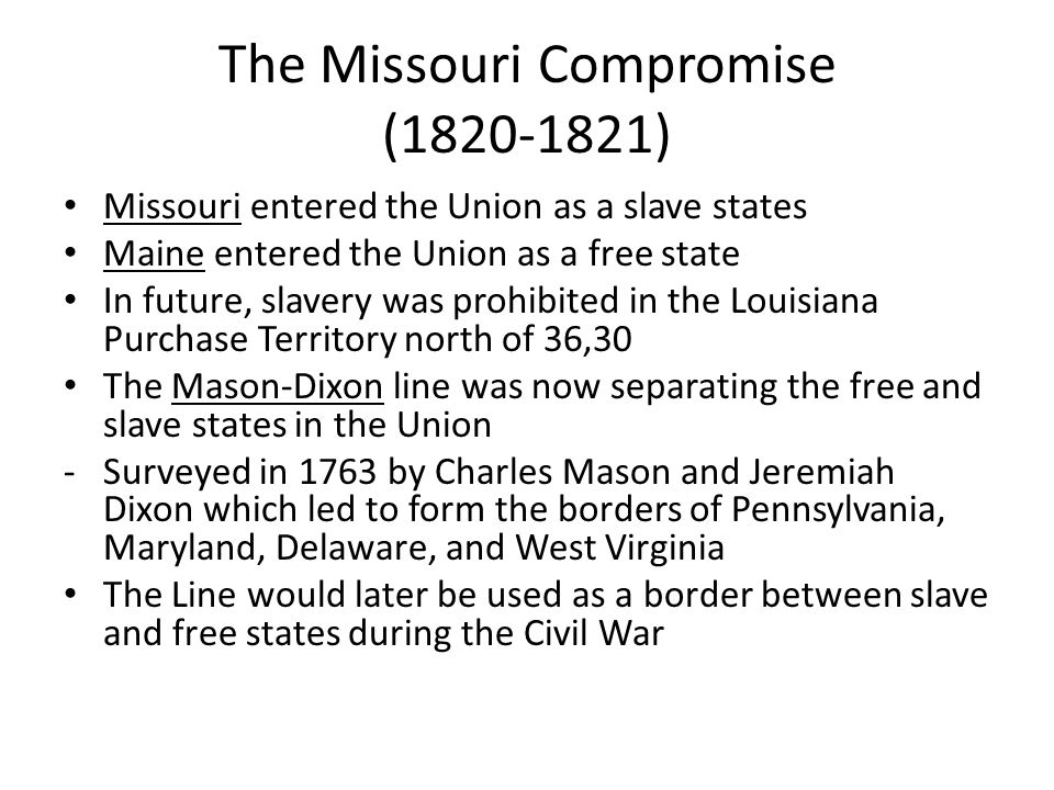The Missouri Compromise (Results) Many believed South won this conflict There was agreement, however, that Congress had the power to limit slavery in some territories Importance: Foreshadowed future conflicts between North and South