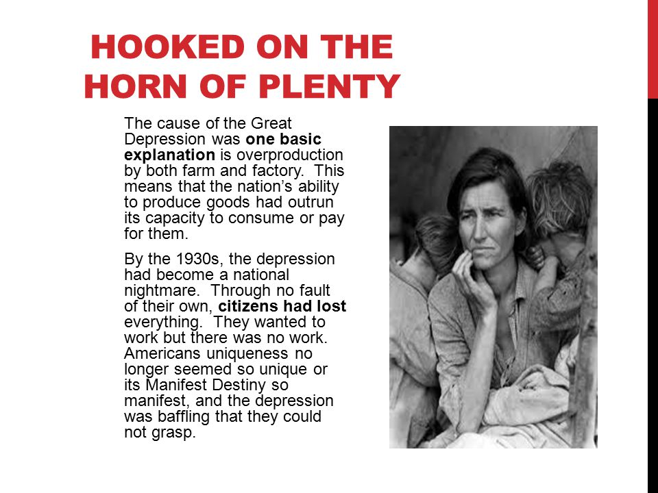 HOOKED ON THE HORN OF PLENTY The cause of the Great Depression was one basic explanation is overproduction by both farm and factory.