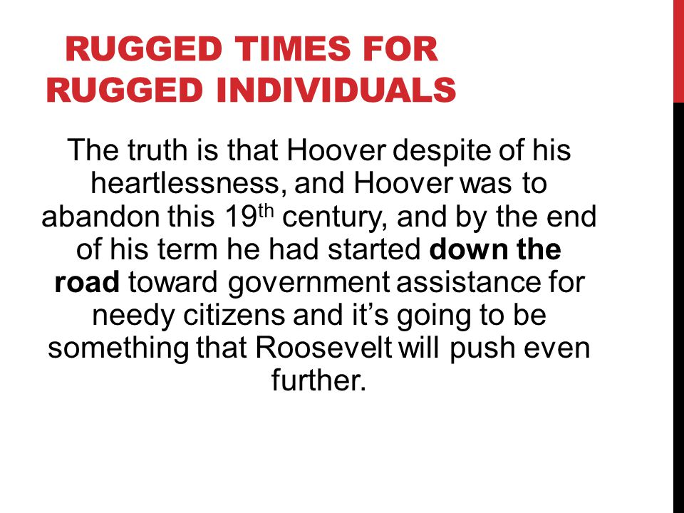 RUGGED TIMES FOR RUGGED INDIVIDUALS The truth is that Hoover despite of his heartlessness, and Hoover was to abandon this 19 th century, and by the end of his term he had started down the road toward government assistance for needy citizens and it's going to be something that Roosevelt will push even further.