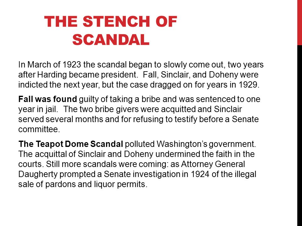 THE STENCH OF SCANDAL In March of 1923 the scandal began to slowly come out, two years after Harding became president.