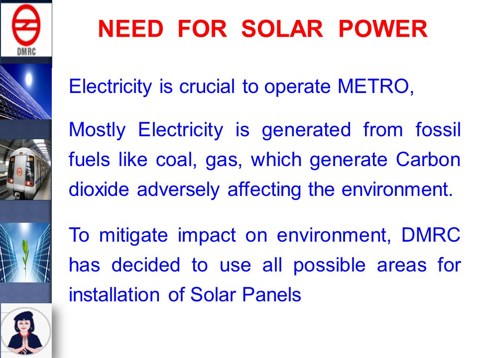 NEED FOR SOLAR POWER Electricity is crucial to operate METRO, Mostly Electricity is generated from fossil fuels like coal, gas, which generate Carbon dioxide adversely affecting the environment.