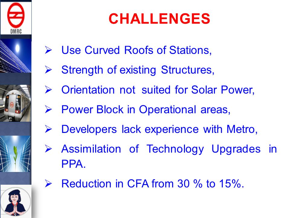  Use Curved Roofs of Stations,  Strength of existing Structures,  Orientation not suited for Solar Power,  Power Block in Operational areas,  Developers lack experience with Metro,  Assimilation of Technology Upgrades in PPA.