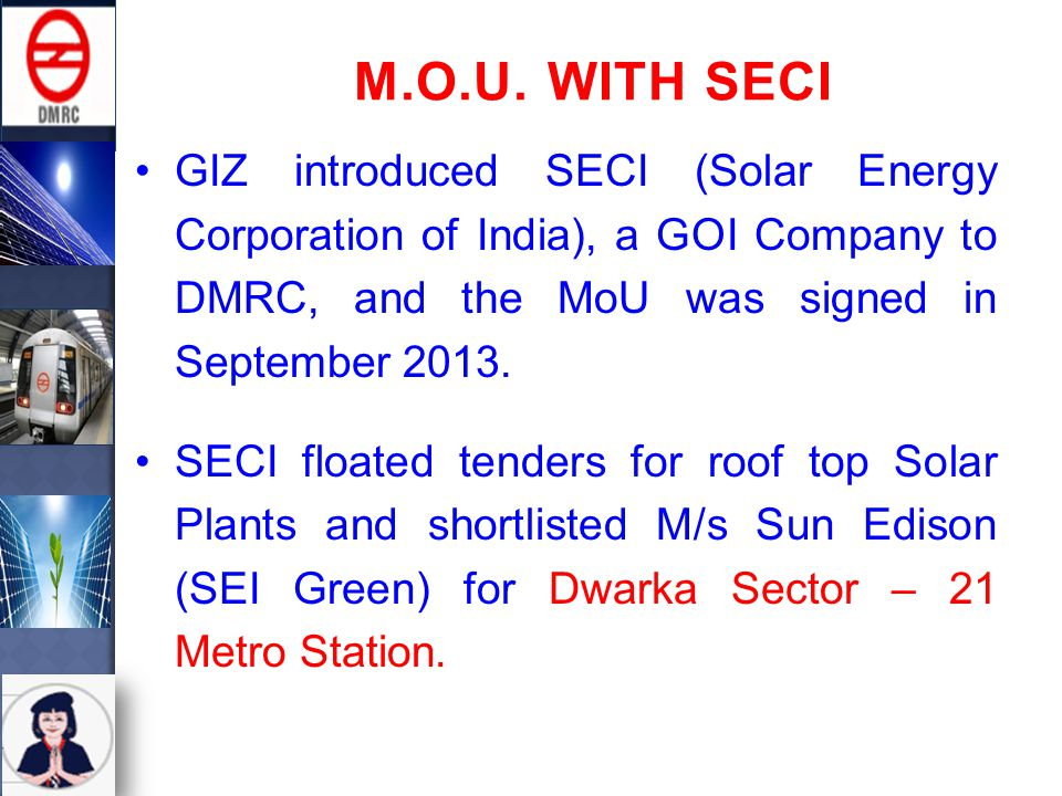 GIZ introduced SECI (Solar Energy Corporation of India), a GOI Company to DMRC, and the MoU was signed in September 2013.