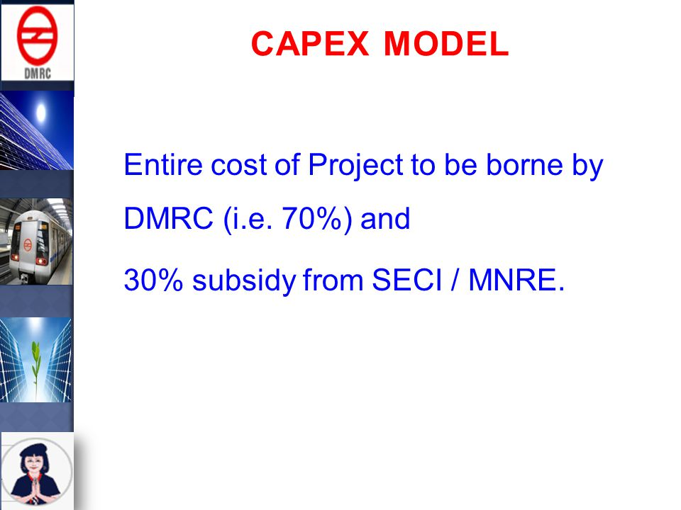 RESCO (Renewable Energy Service Company) Model Project cost to be borne by the Developer identified by SECI and the developer will enter into a PPA (Power Purchase Agreement) for 25 years with DMRC at a mutually agreed tariff.