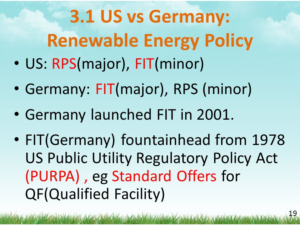 3.1 US vs Germany: Renewable Energy Policy US: RPS(major), FIT(minor) Germany: FIT(major), RPS (minor) Germany launched FIT in 2001. FIT(Germany) foun