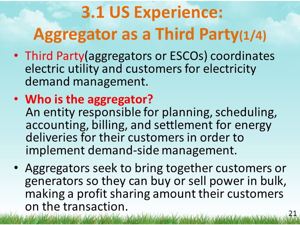 3.1 US Experience: Aggregator as a Third Party (1/4) Third Party(aggregators or ESCOs) coordinates electric utility and customers for electricity dema