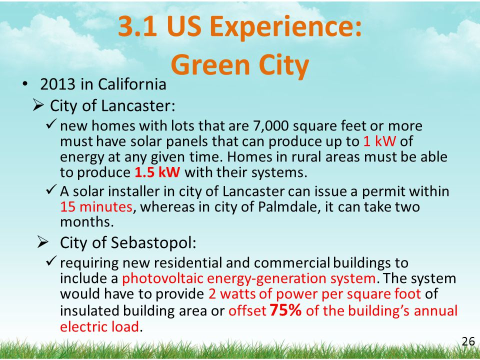 3.1 US Experience: Green City 2013 in California  City of Lancaster: new homes with lots that are 7,000 square feet or more must have solar panels th