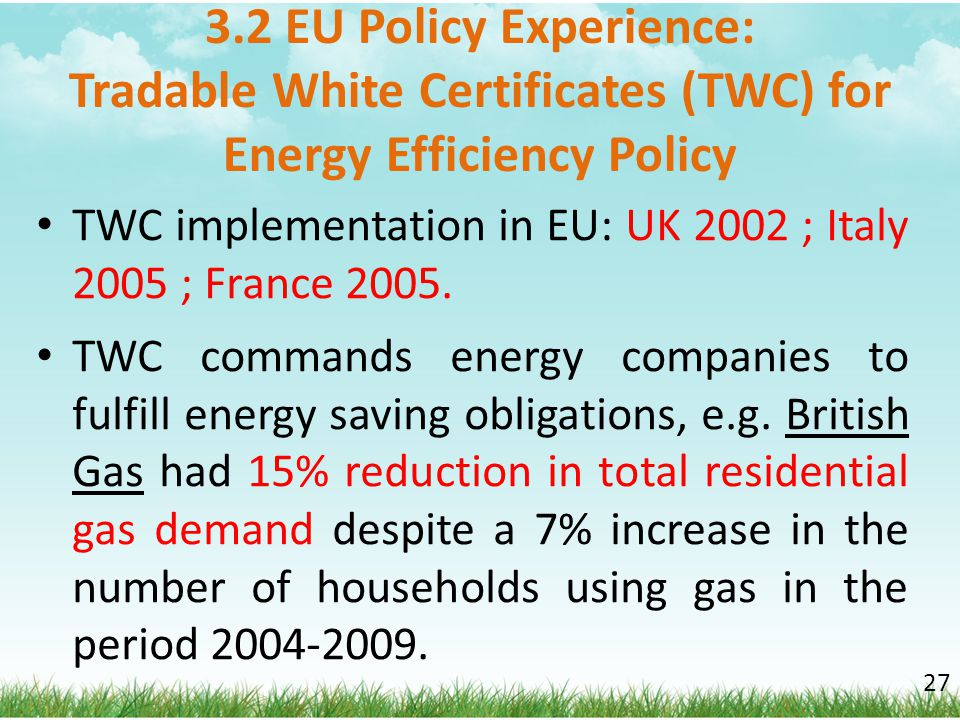 3.2 EU Policy Experience: Tradable White Certificates (TWC) for Energy Efficiency Policy TWC implementation in EU: UK 2002 ; Italy 2005 ; France 2005.