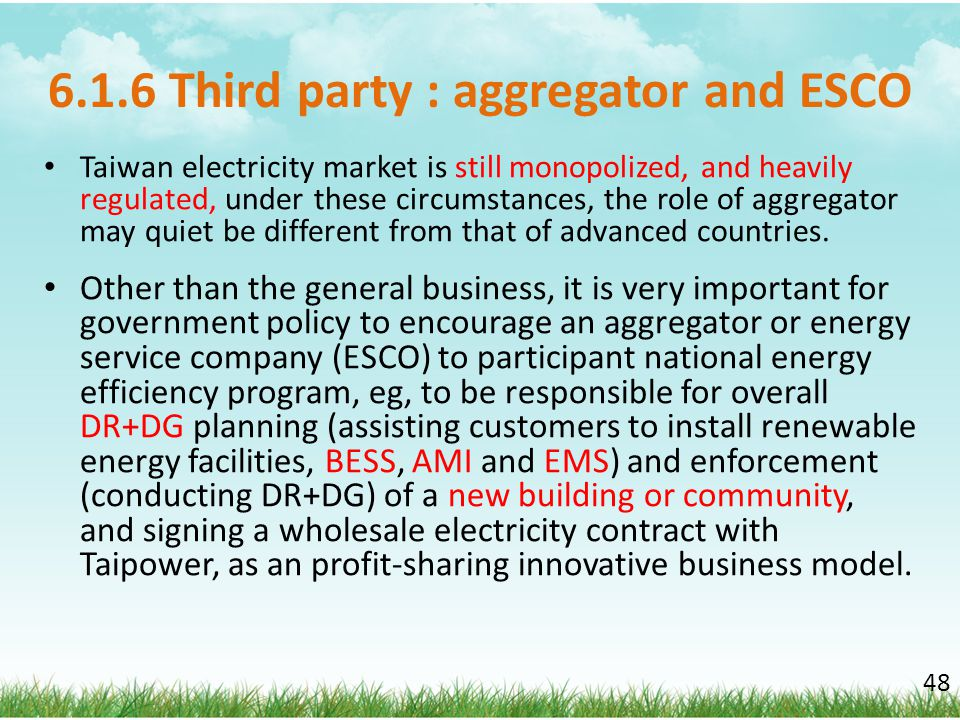 6.1.6 Third party : aggregator and ESCO Taiwan electricity market is still monopolized, and heavily regulated, under these circumstances, the role of