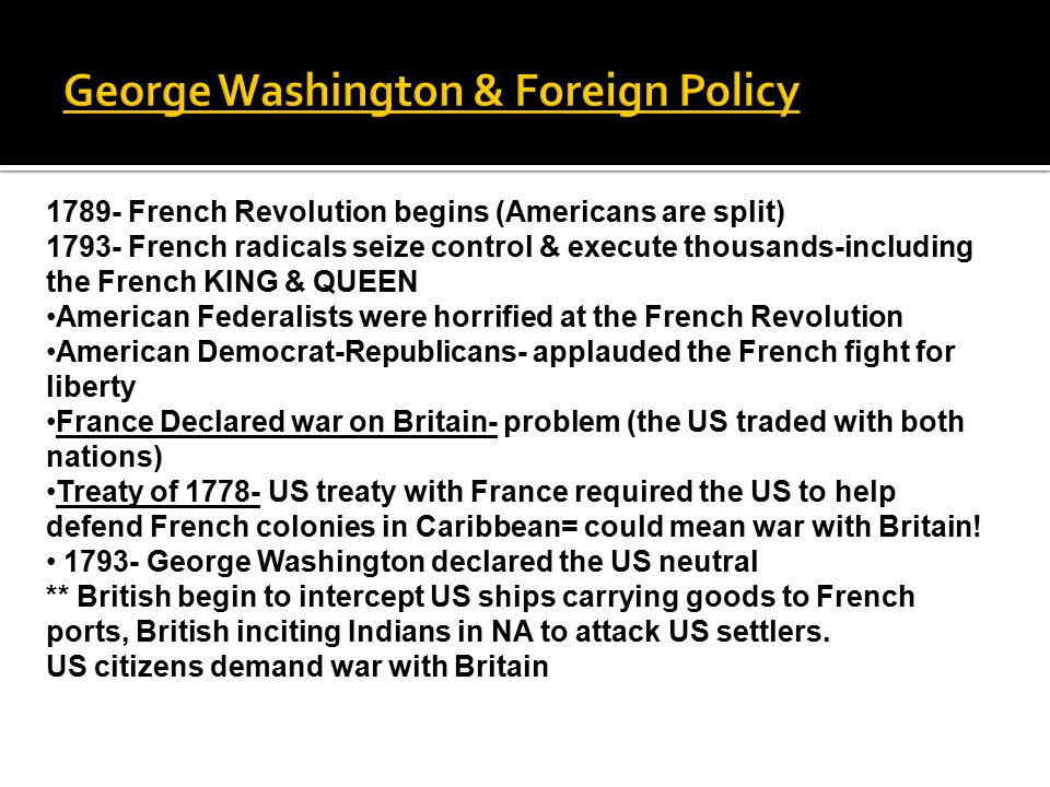 George Washington & Foreign Policy 1789- French Revolution begins (Americans are split) 1793- French radicals seize control & execute thousands-including the French KING & QUEEN American Federalists were horrified at the French Revolution American Democrat-Republicans- applauded the French fight for liberty France Declared war on Britain- problem (the US traded with both nations) Treaty of 1778- US treaty with France required the US to help defend French colonies in Caribbean= could mean war with Britain.