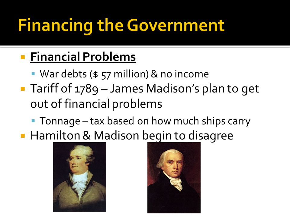  Financial Problems  War debts ($ 57 million) & no income  Tariff of 1789 – James Madison's plan to get out of financial problems  Tonnage – tax based on how much ships carry  Hamilton & Madison begin to disagree
