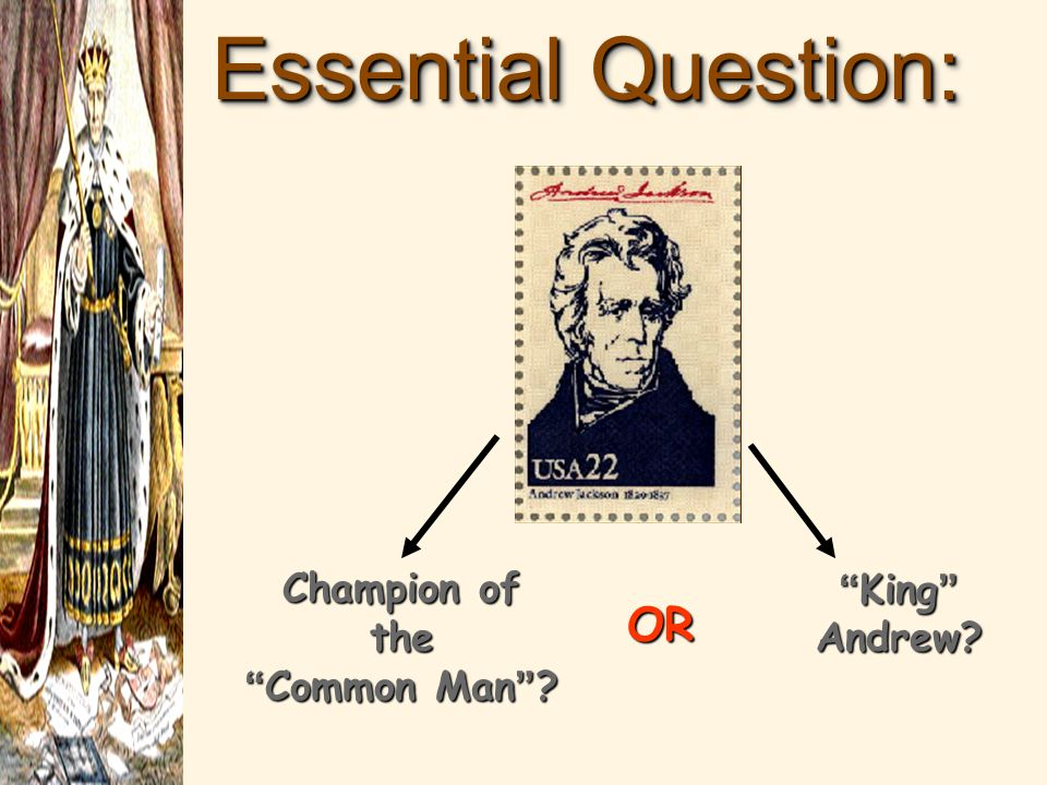 Essential Question: Champion of the Common Man ? King Andrew? OR