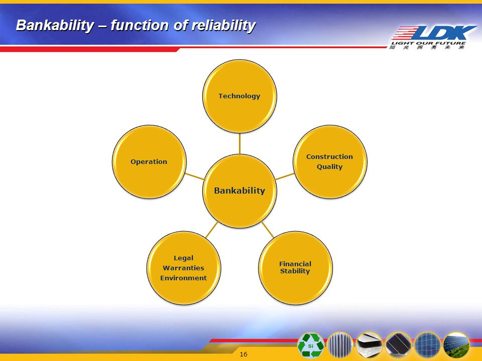 Bankability – function of reliability Bankability Technology Construction Quality Financial Stability Legal Warranties Environment Operation 16