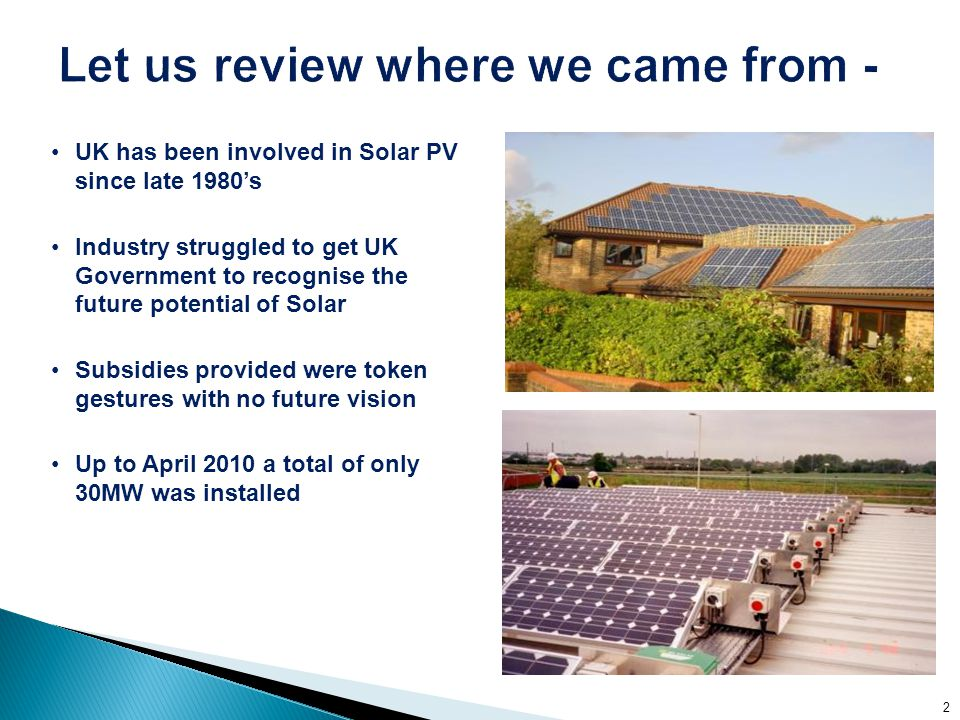UK has been involved in Solar PV since late 1980's Industry struggled to get UK Government to recognise the future potential of Solar Subsidies provided were token gestures with no future vision Up to April 2010 a total of only 30MW was installed 2