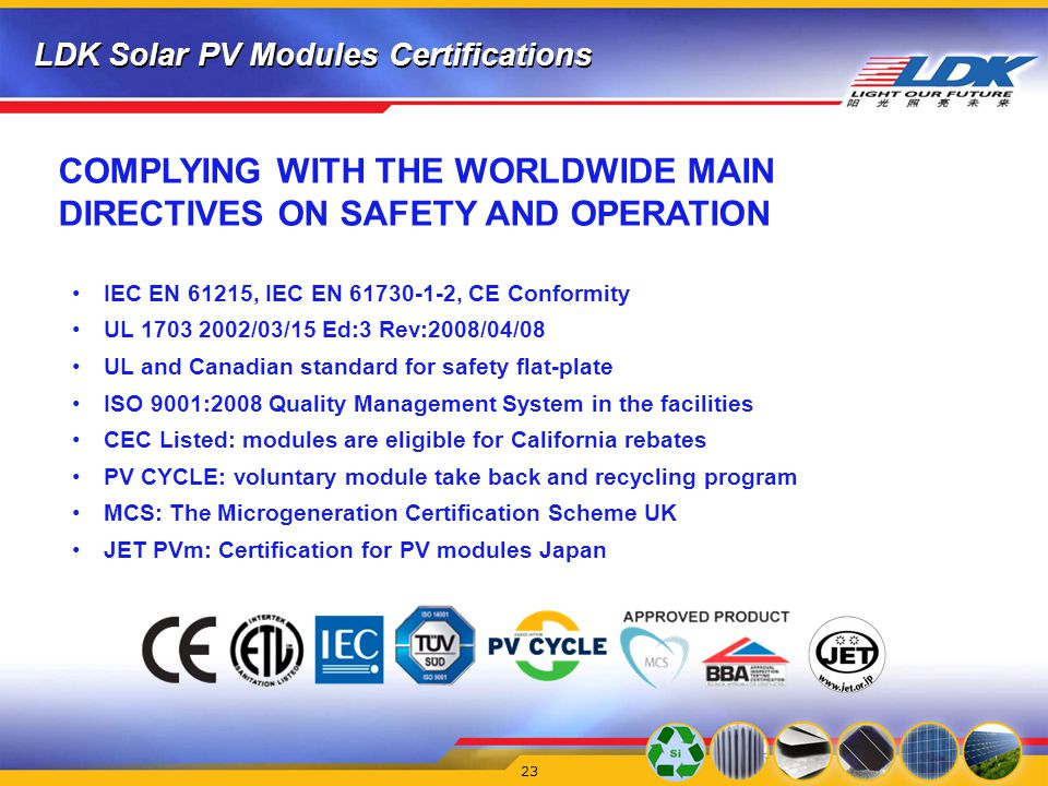 LDK Solar PV Modules Certifications 23 IEC EN 61215, IEC EN 61730-1-2, CE Conformity UL 1703 2002/03/15 Ed:3 Rev:2008/04/08 UL and Canadian standard for safety flat-plate ISO 9001:2008 Quality Management System in the facilities CEC Listed: modules are eligible for California rebates PV CYCLE: voluntary module take back and recycling program MCS: The Microgeneration Certification Scheme UK JET PVm: Certification for PV modules Japan COMPLYING WITH THE WORLDWIDE MAIN DIRECTIVES ON SAFETY AND OPERATION