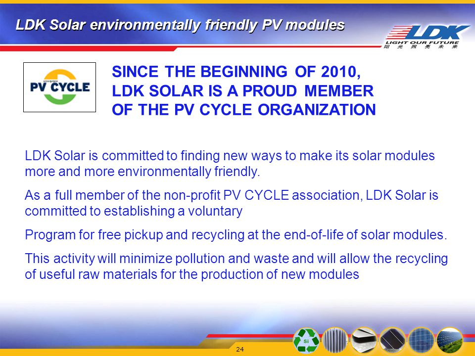 LDK Solar environmentally friendly PV modules 24 SINCE THE BEGINNING OF 2010, LDK SOLAR IS A PROUD MEMBER OF THE PV CYCLE ORGANIZATION LDK Solar is committed to finding new ways to make its solar modules more and more environmentally friendly.