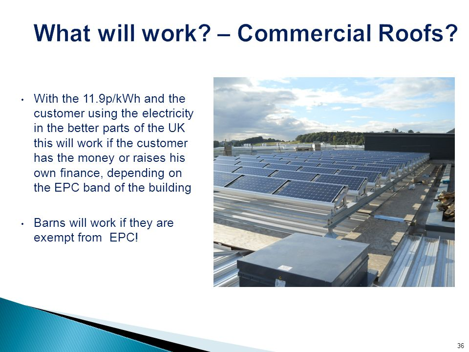 With the 11.9p/kWh and the customer using the electricity in the better parts of the UK this will work if the customer has the money or raises his own finance, depending on the EPC band of the building Barns will work if they are exempt from EPC.