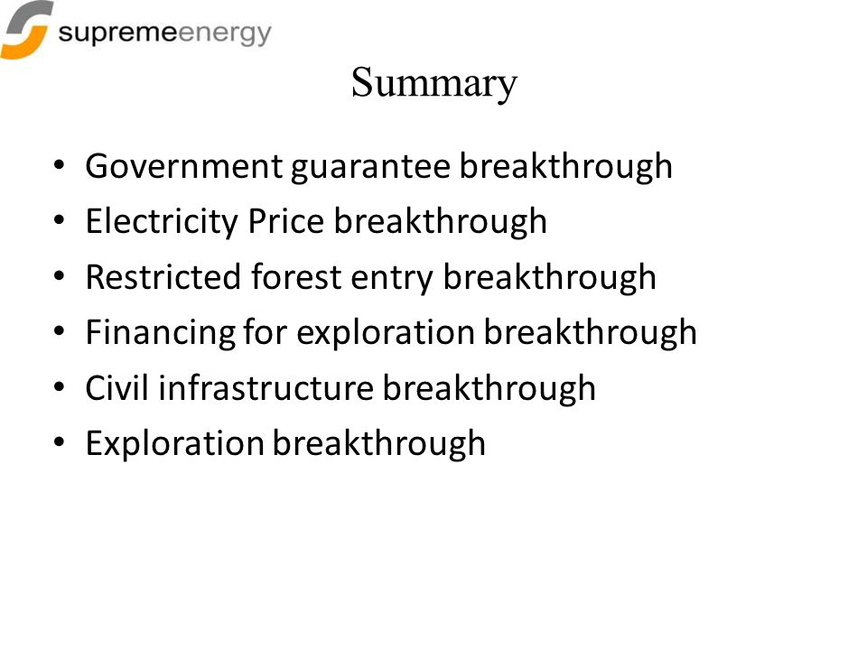 Summary Government guarantee breakthrough Electricity Price breakthrough Restricted forest entry breakthrough Financing for exploration breakthrough C